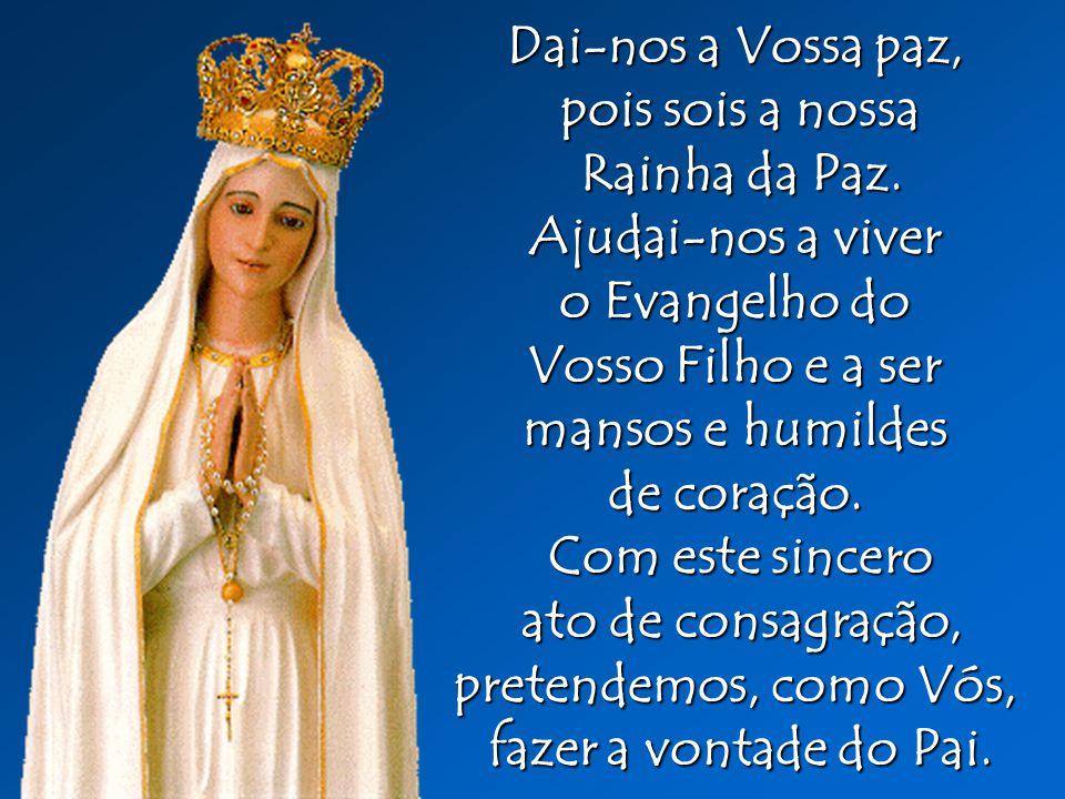 Dai-nos a Vossa paz, pois sois a nossa. Rainha da Paz. Ajudai-nos a viver. o Evangelho do. Vosso Filho e a ser.