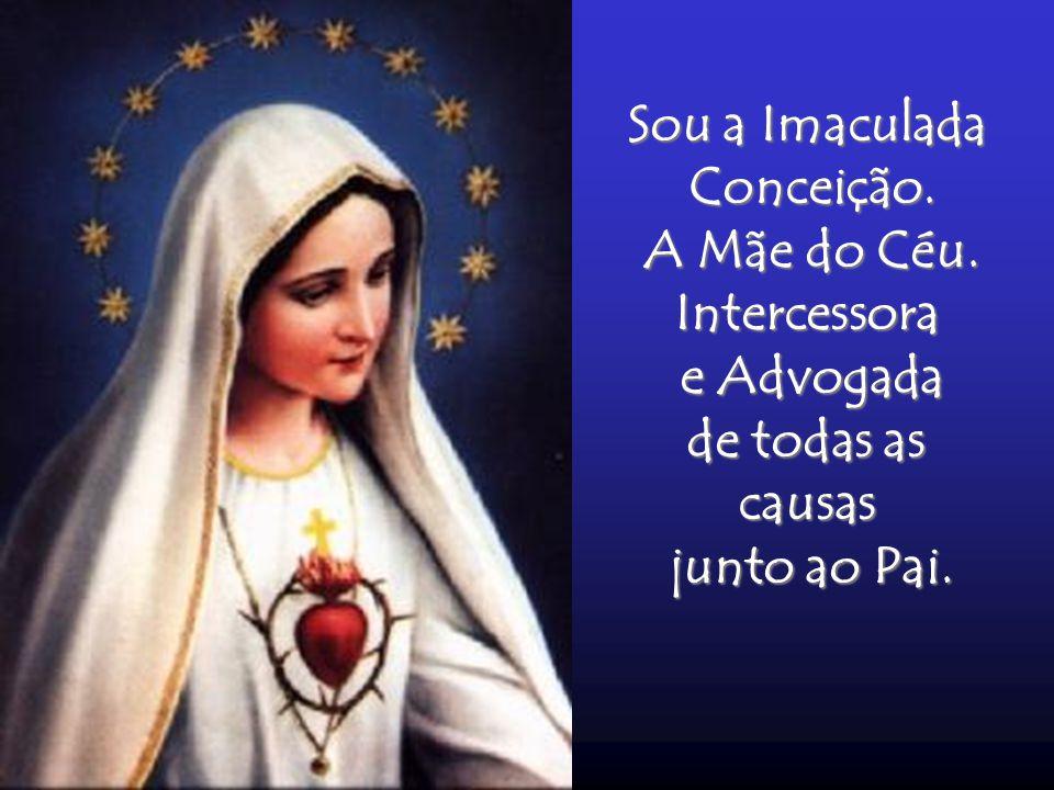 Sou a Imaculada Conceição. A Mãe do Céu. Intercessora e Advogada de todas as causas junto ao Pai.