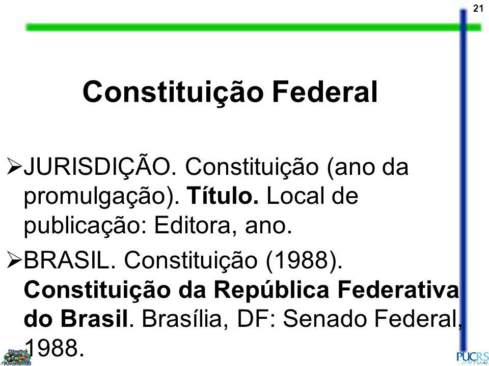 Constituição Federal JURISDIÇÃO. Constituição (ano da promulgação). Título. Local de publicação: Editora, ano.