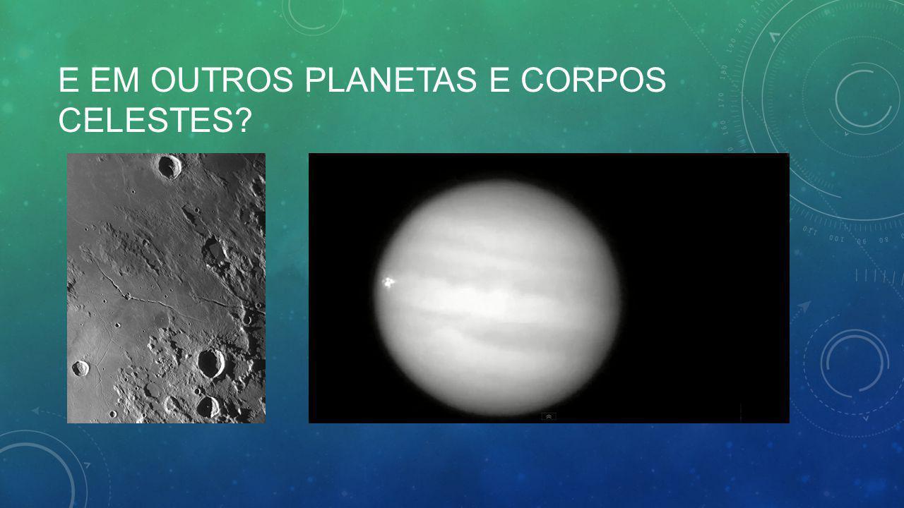 E em outros planetas e corpos celestes