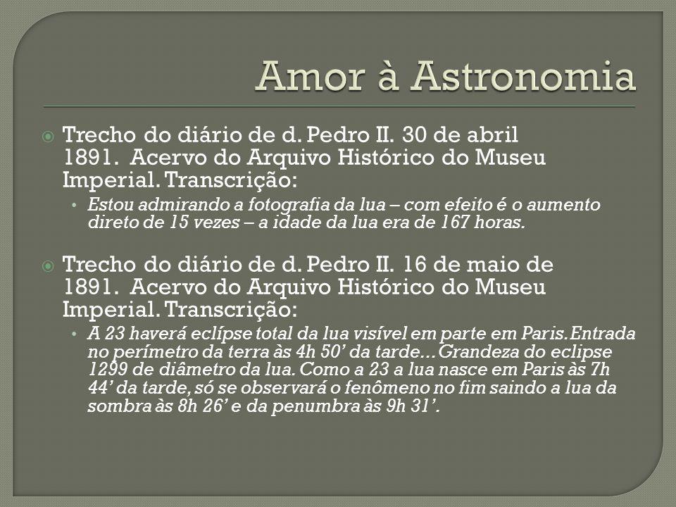 Amor à Astronomia Trecho do diário de d. Pedro II. 30 de abril 1891. Acervo do Arquivo Histórico do Museu Imperial. Transcrição: