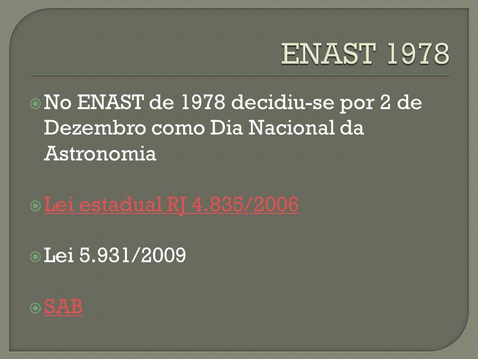 ENAST 1978 No ENAST de 1978 decidiu-se por 2 de Dezembro como Dia Nacional da Astronomia. Lei estadual RJ 4.835/2006.
