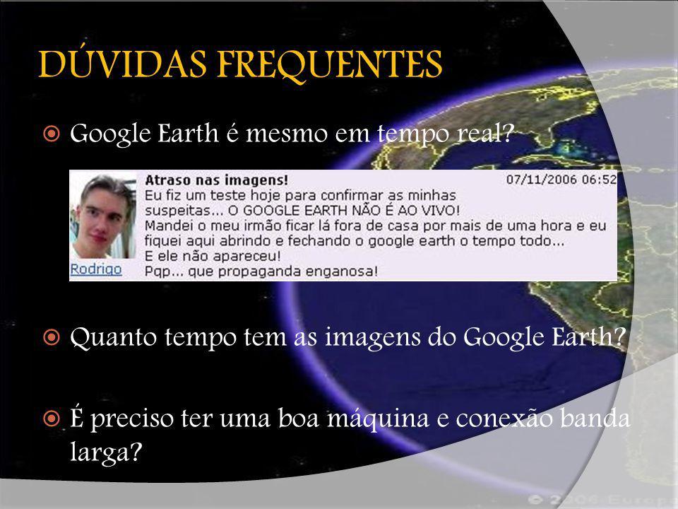 DÚVIDAS FREQUENTES Google Earth é mesmo em tempo real