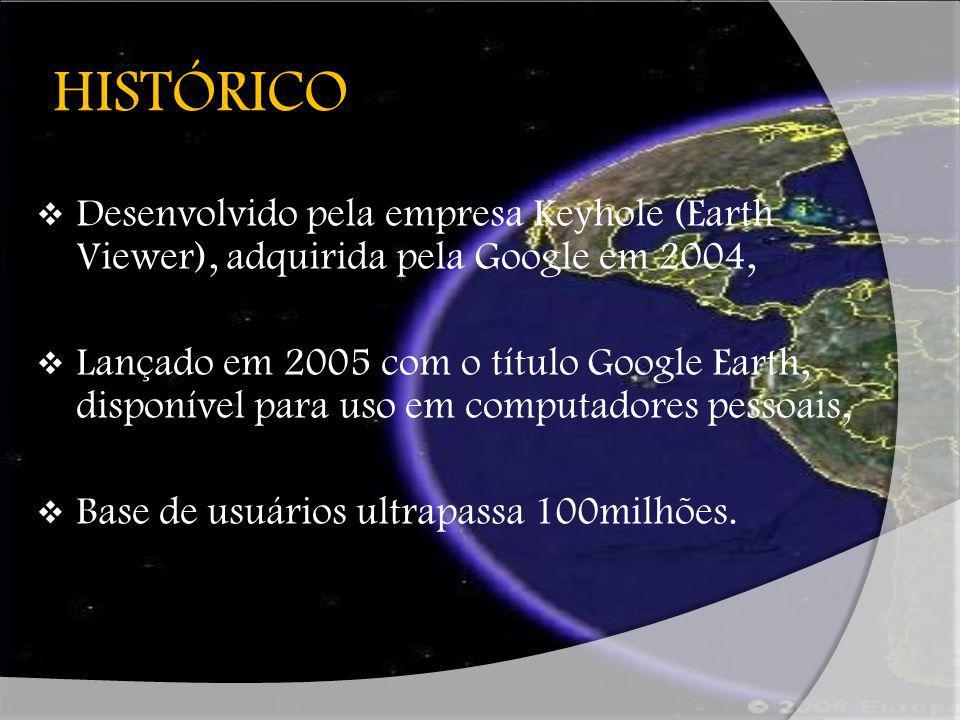 HISTÓRICO Desenvolvido pela empresa Keyhole (Earth Viewer), adquirida pela Google em 2004,