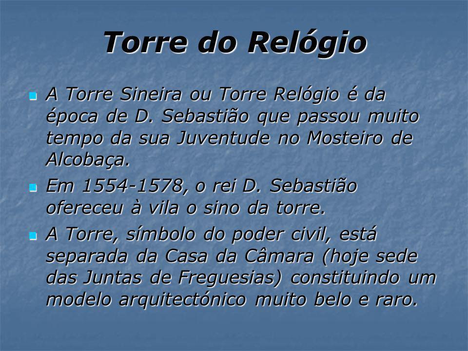 Torre do Relógio A Torre Sineira ou Torre Relógio é da época de D. Sebastião que passou muito tempo da sua Juventude no Mosteiro de Alcobaça.