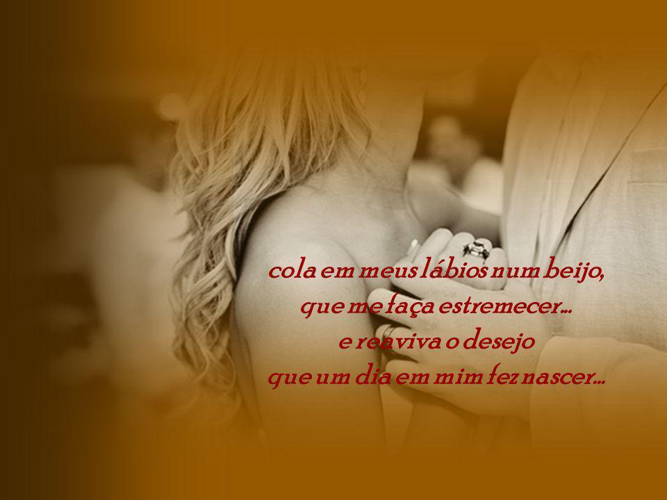 cola em meus lábios num beijo, que um dia em mim fez nascer...