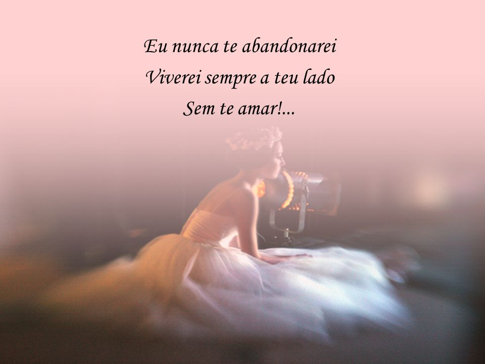 Eu nunca te abandonarei Viverei sempre a teu lado Sem te amar!...