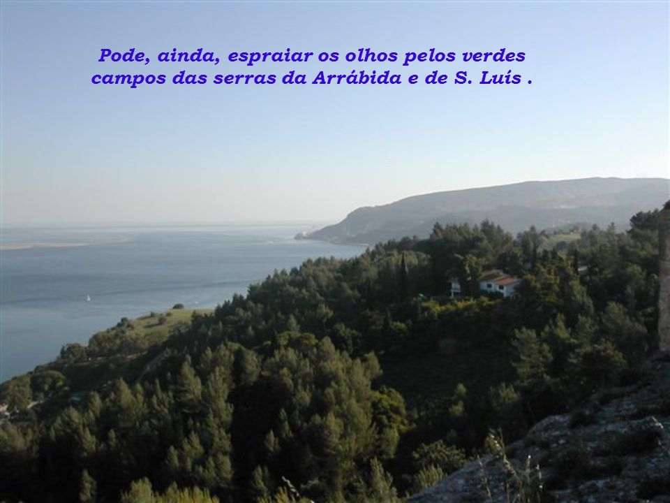 Pode, ainda, espraiar os olhos pelos verdes campos das serras da Arrábida e de S. Luís .