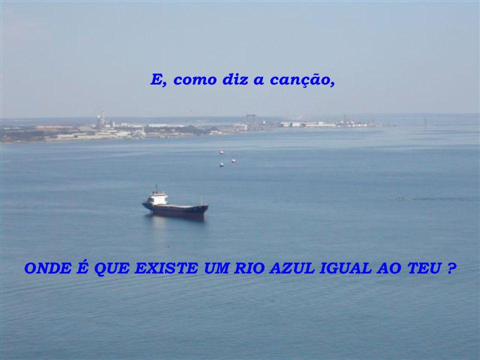 E, como diz a canção, ONDE É QUE EXISTE UM RIO AZUL IGUAL AO TEU