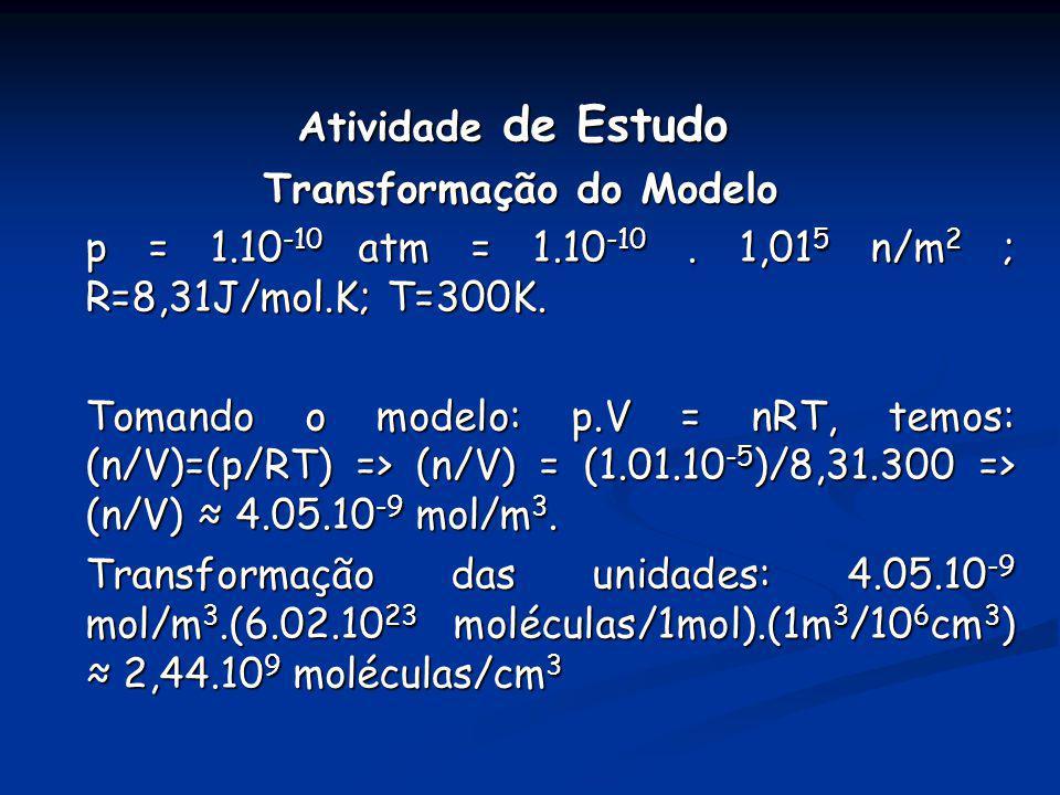 Atividade de Estudo Transformação do Modelo. p = 1.10-10 atm = 1.10-10 . 1,015 n/m2 ; R=8,31J/mol.K; T=300K.