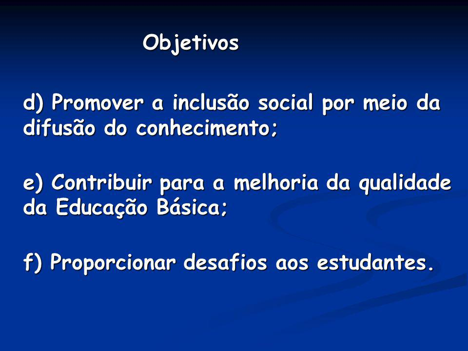 Objetivos d) Promover a inclusão social por meio da difusão do conhecimento; e) Contribuir para a melhoria da qualidade da Educação Básica;