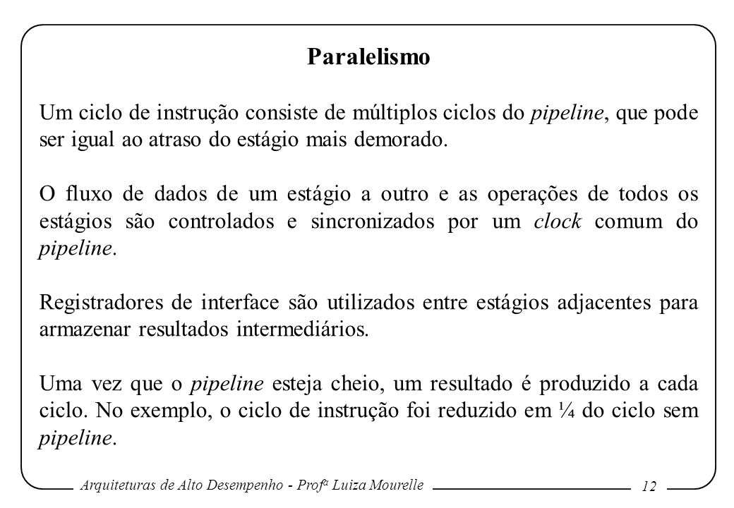 Paralelismo Um ciclo de instrução consiste de múltiplos ciclos do pipeline, que pode ser igual ao atraso do estágio mais demorado.