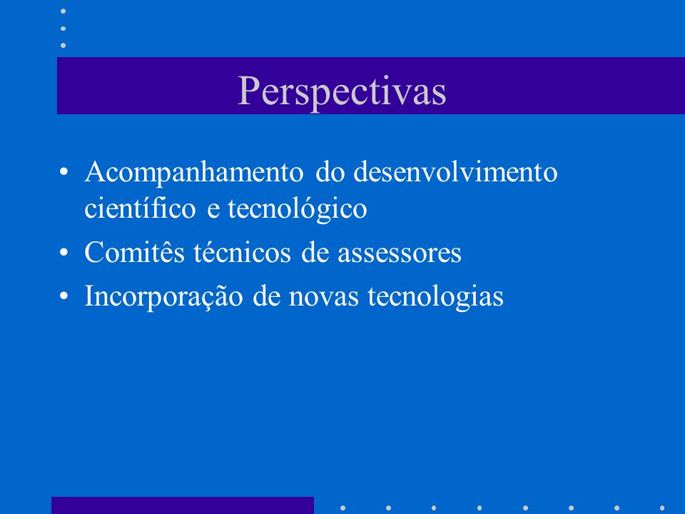 Perspectivas Acompanhamento do desenvolvimento científico e tecnológico. Comitês técnicos de assessores.