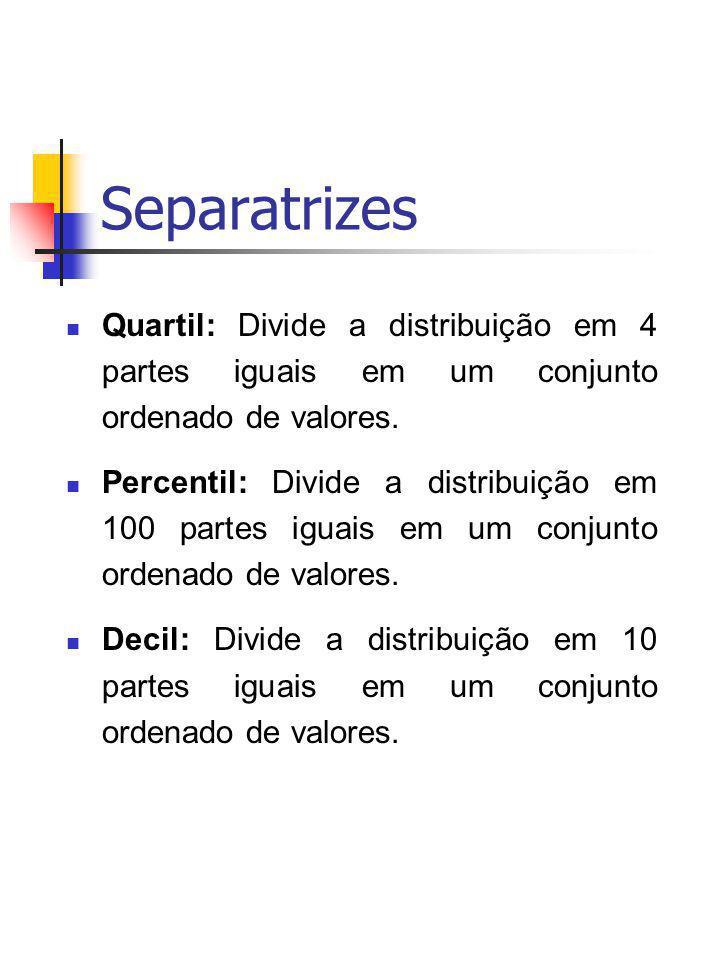 Separatrizes Quartil: Divide a distribuição em 4 partes iguais em um conjunto ordenado de valores.