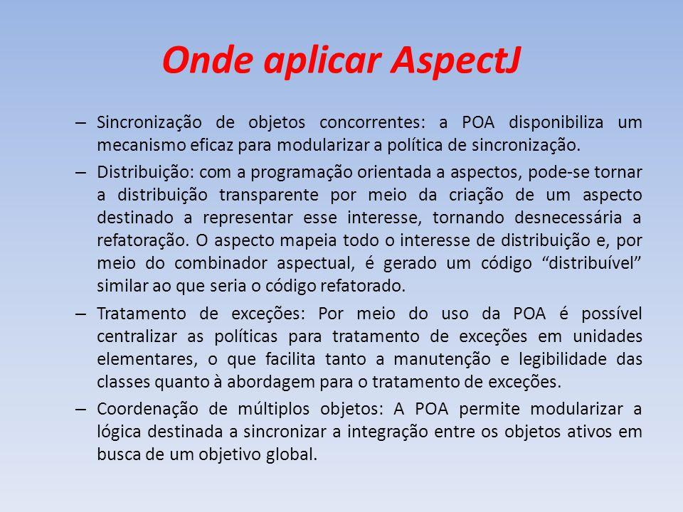 Onde aplicar AspectJ Sincronização de objetos concorrentes: a POA disponibiliza um mecanismo eficaz para modularizar a política de sincronização.