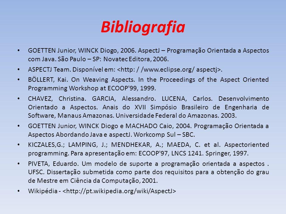 Bibliografia GOETTEN Junior, WINCK Diogo, 2006. AspectJ – Programação Orientada a Aspectos com Java. São Paulo – SP: Novatec Editora, 2006.