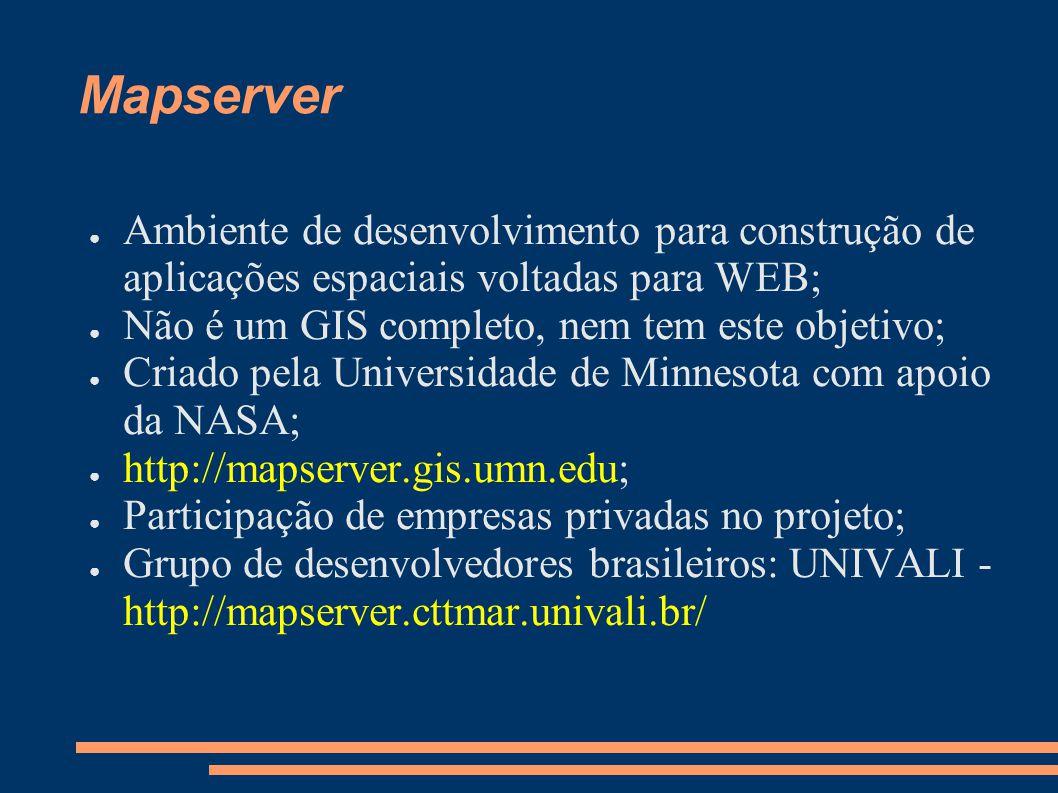 Mapserver Ambiente de desenvolvimento para construção de aplicações espaciais voltadas para WEB; Não é um GIS completo, nem tem este objetivo;