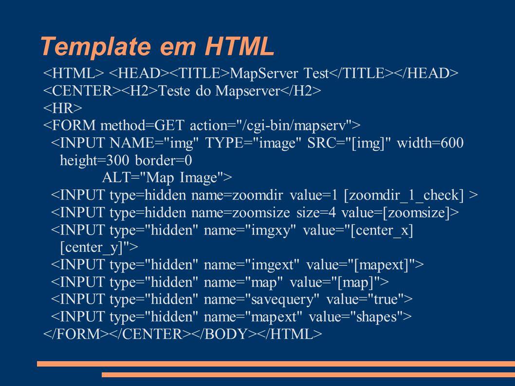 Template em HTML <HTML> <HEAD><TITLE>MapServer Test</TITLE></HEAD> <CENTER><H2>Teste do Mapserver</H2>