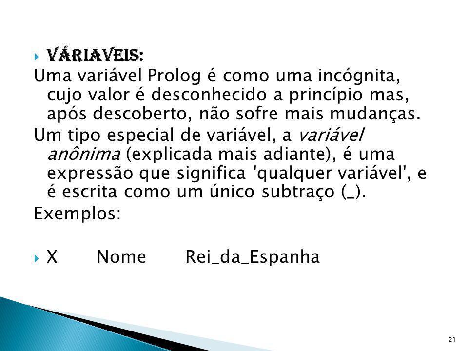 Váriaveis: Uma variável Prolog é como uma incógnita, cujo valor é desconhecido a princípio mas, após descoberto, não sofre mais mudanças.