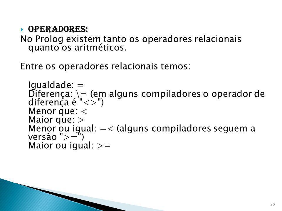 Operadores: No Prolog existem tanto os operadores relacionais quanto os aritméticos. Entre os operadores relacionais temos: