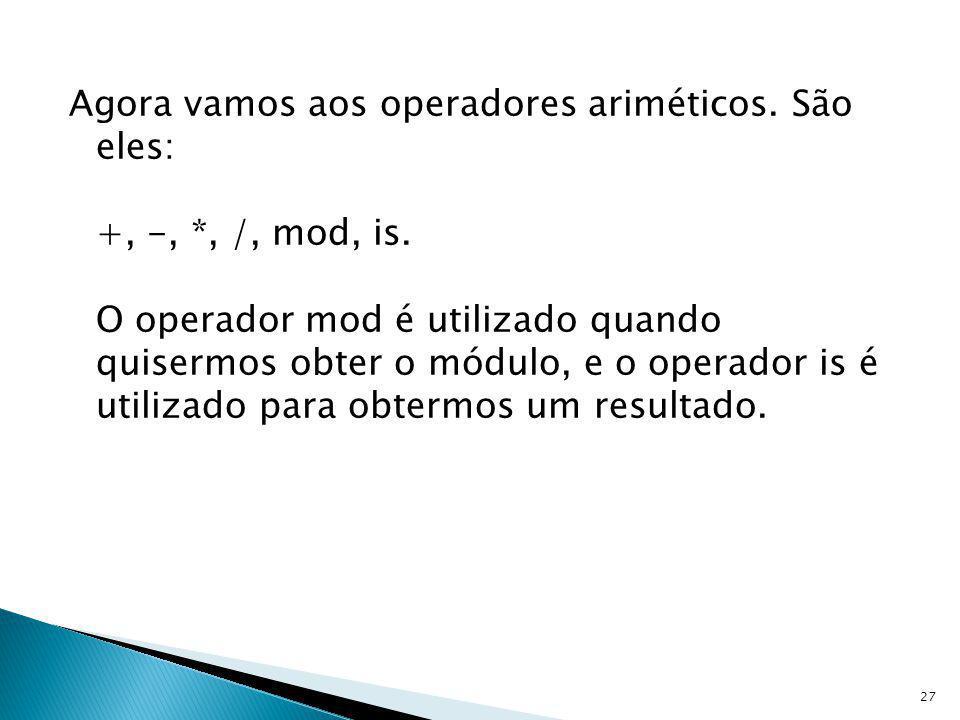 Agora vamos aos operadores ariméticos. São eles: +, -,. , /, mod, is