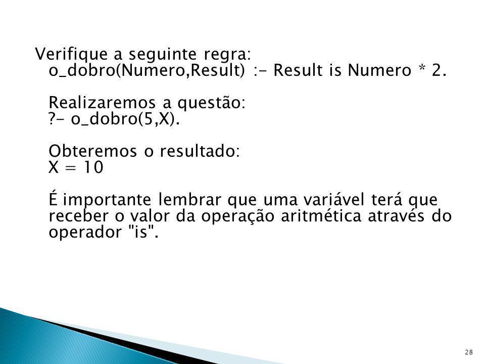 Verifique a seguinte regra: o_dobro(Numero,Result) :- Result is Numero
