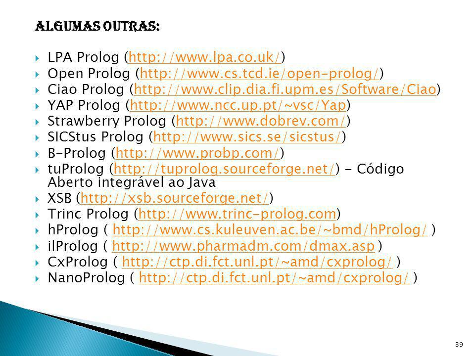 Algumas outras: LPA Prolog (http://www.lpa.co.uk/) Open Prolog (http://www.cs.tcd.ie/open-prolog/)