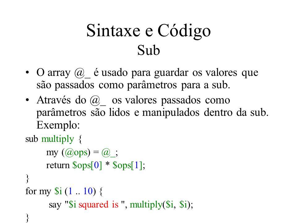 Sintaxe e Código Sub O array @_ é usado para guardar os valores que são passados como parâmetros para a sub.