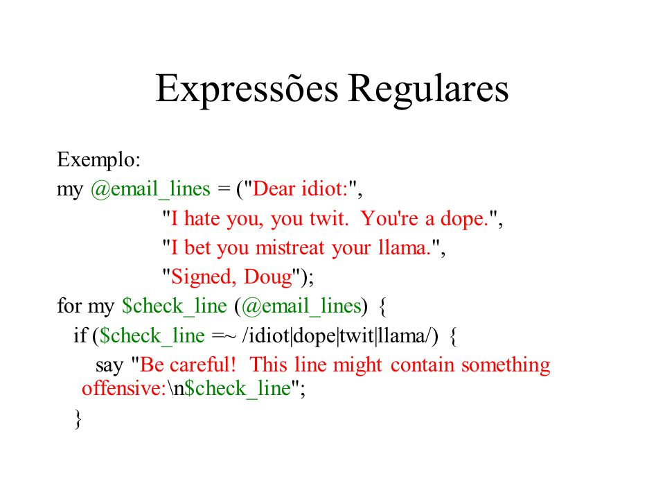 Expressões Regulares Exemplo: my @email_lines = ( Dear idiot: ,