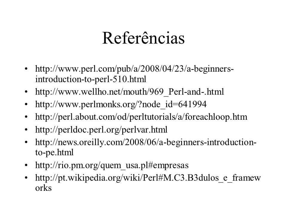 Referências http://www.perl.com/pub/a/2008/04/23/a-beginners-introduction-to-perl-510.html. http://www.wellho.net/mouth/969_Perl-and-.html.