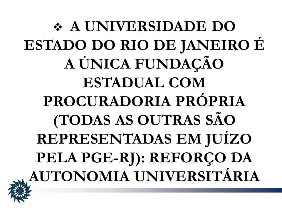 A UNIVERSIDADE DO ESTADO DO RIO DE JANEIRO É A ÚNICA FUNDAÇÃO ESTADUAL COM PROCURADORIA PRÓPRIA (TODAS AS OUTRAS SÃO REPRESENTADAS EM JUÍZO PELA PGE-RJ): REFORÇO DA AUTONOMIA UNIVERSITÁRIA