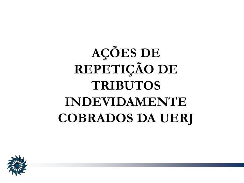 AÇÕES DE REPETIÇÃO DE TRIBUTOS INDEVIDAMENTE COBRADOS DA UERJ