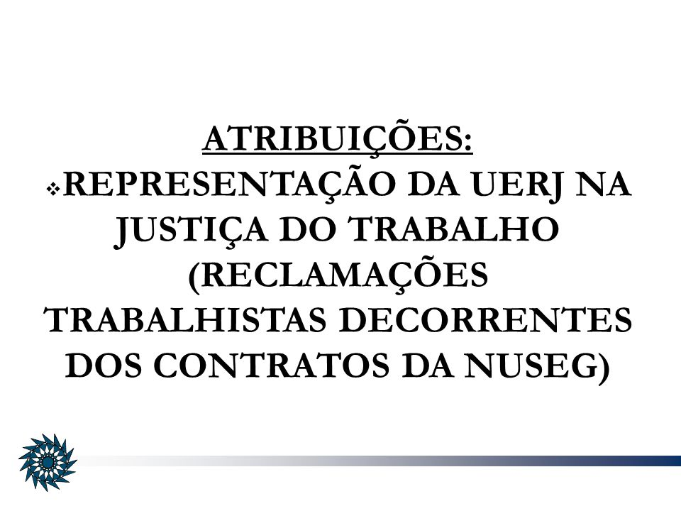 ATRIBUIÇÕES: REPRESENTAÇÃO DA UERJ NA JUSTIÇA DO TRABALHO (RECLAMAÇÕES TRABALHISTAS DECORRENTES DOS CONTRATOS DA NUSEG)