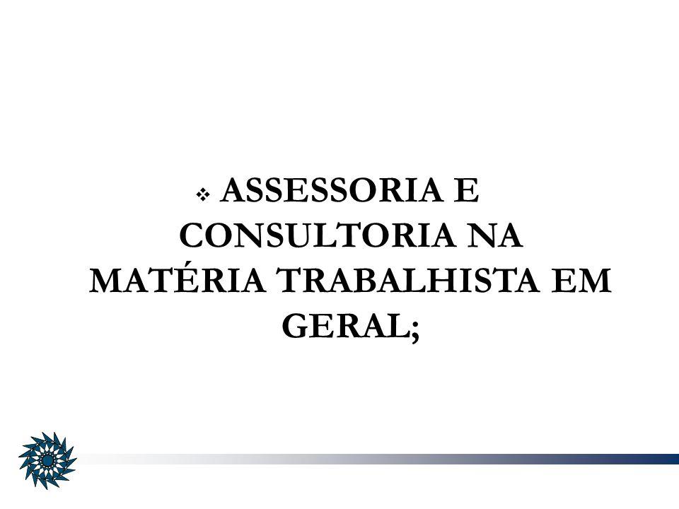 ASSESSORIA E CONSULTORIA NA MATÉRIA TRABALHISTA EM GERAL;