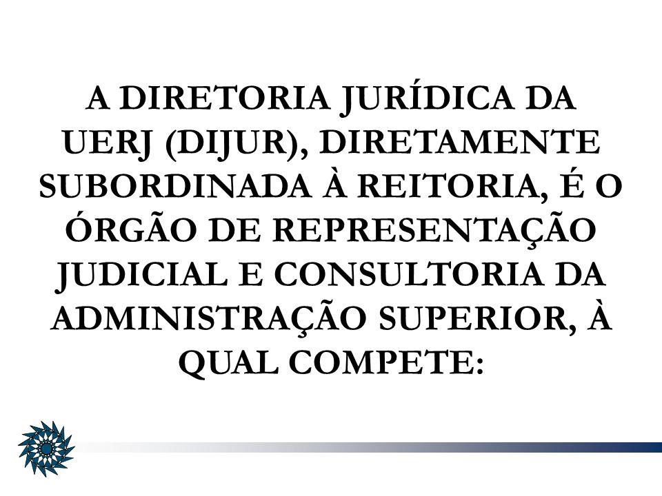 A DIRETORIA JURÍDICA DA UERJ (DIJUR), DIRETAMENTE SUBORDINADA À REITORIA, É O ÓRGÃO DE REPRESENTAÇÃO JUDICIAL E CONSULTORIA DA ADMINISTRAÇÃO SUPERIOR, À QUAL COMPETE: