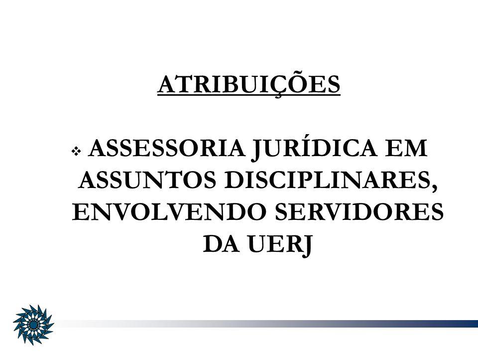 ATRIBUIÇÕES ASSESSORIA JURÍDICA EM ASSUNTOS DISCIPLINARES, ENVOLVENDO SERVIDORES DA UERJ
