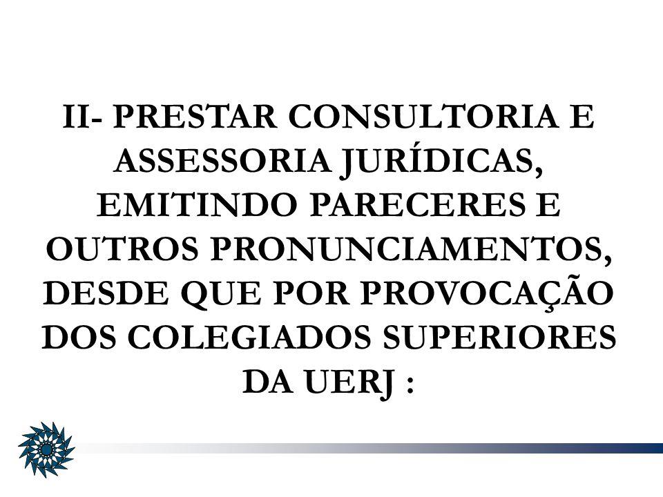 II- PRESTAR CONSULTORIA E ASSESSORIA JURÍDICAS, EMITINDO PARECERES E OUTROS PRONUNCIAMENTOS, DESDE QUE POR PROVOCAÇÃO DOS COLEGIADOS SUPERIORES DA UERJ :