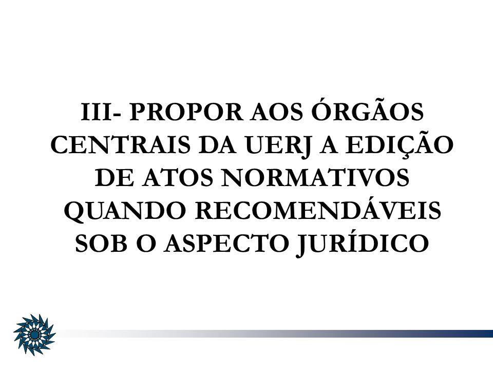 III- PROPOR AOS ÓRGÃOS CENTRAIS DA UERJ A EDIÇÃO DE ATOS NORMATIVOS QUANDO RECOMENDÁVEIS SOB O ASPECTO JURÍDICO