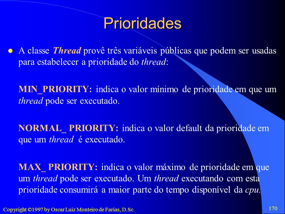 Prioridades A classe Thread provê três variáveis públicas que podem ser usadas para estabelecer a prioridade do thread: