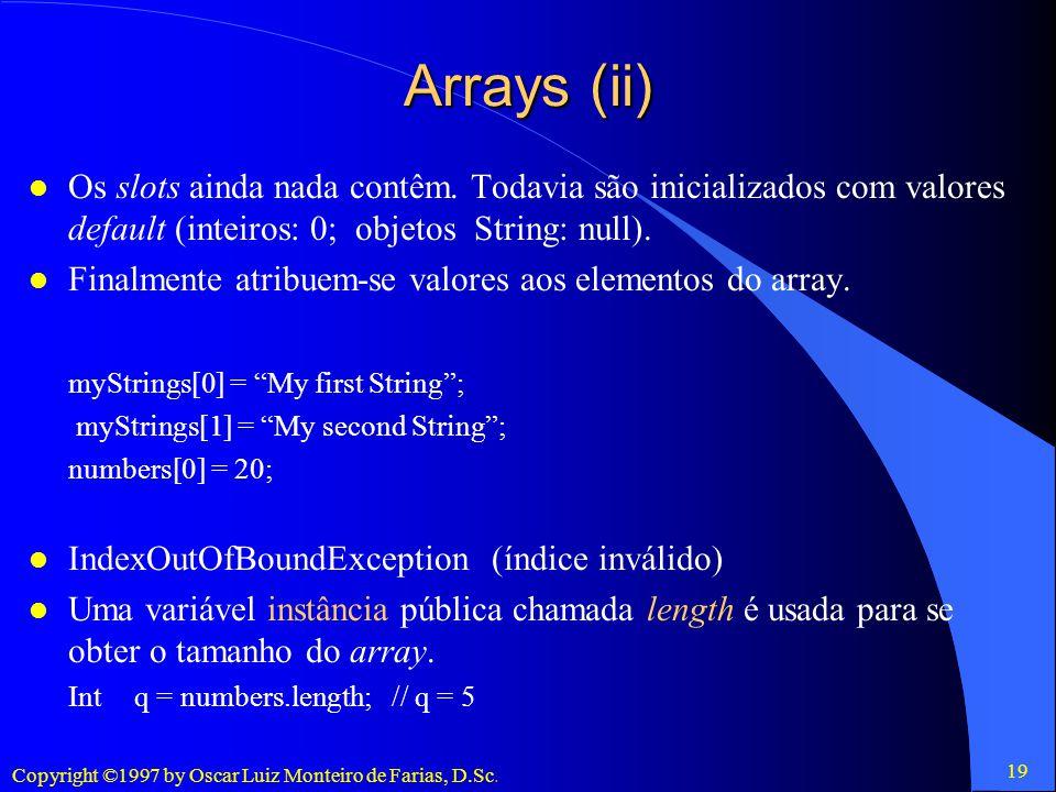 Arrays (ii) Os slots ainda nada contêm. Todavia são inicializados com valores default (inteiros: 0; objetos String: null).