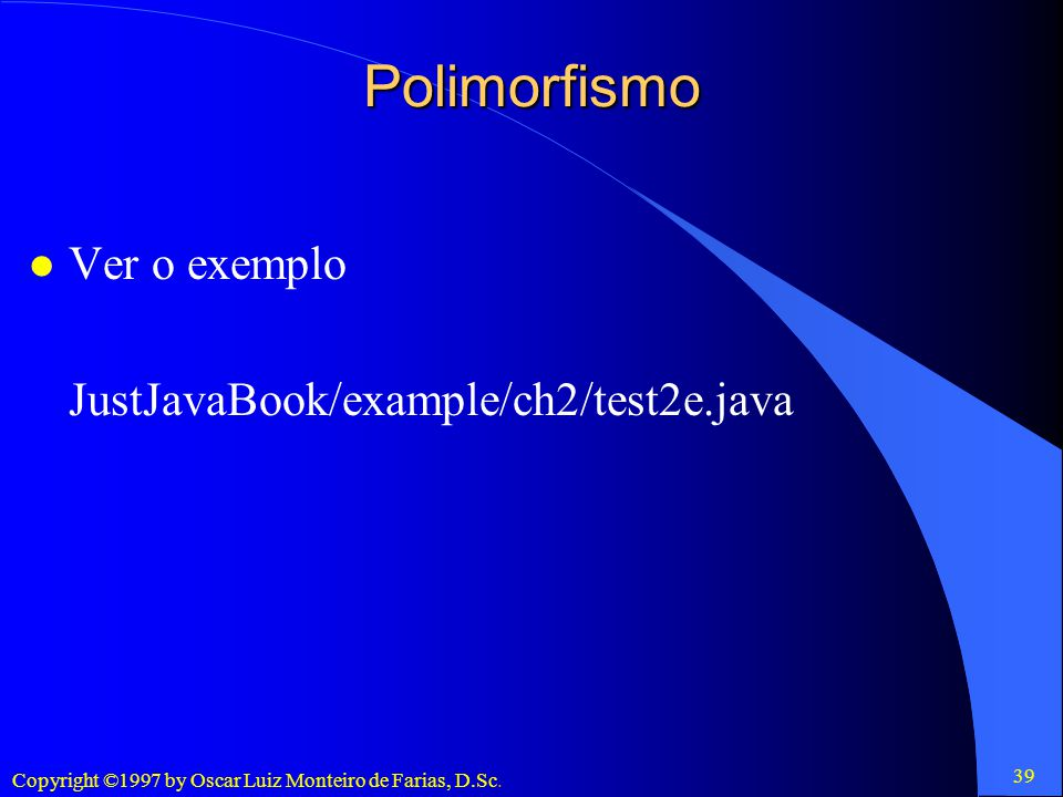 Polimorfismo Ver o exemplo JustJavaBook/example/ch2/test2e.java