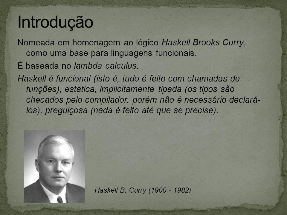 Introdução Nomeada em homenagem ao lógico Haskell Brooks Curry, como uma base para linguagens funcionais.