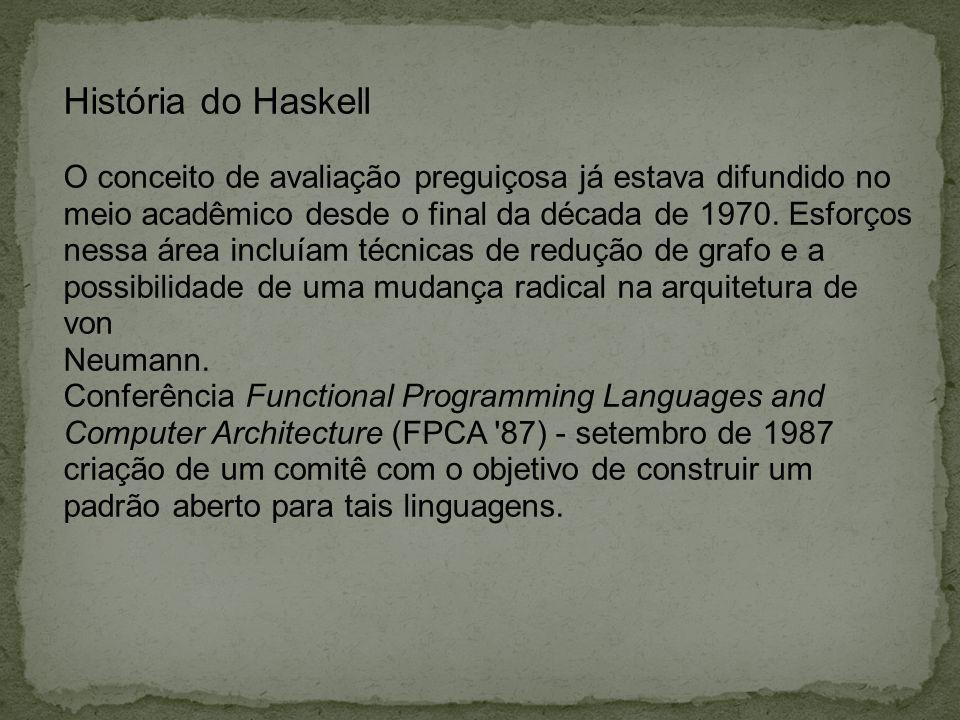 História do Haskell O conceito de avaliação preguiçosa já estava difundido no. meio acadêmico desde o final da década de 1970. Esforços.