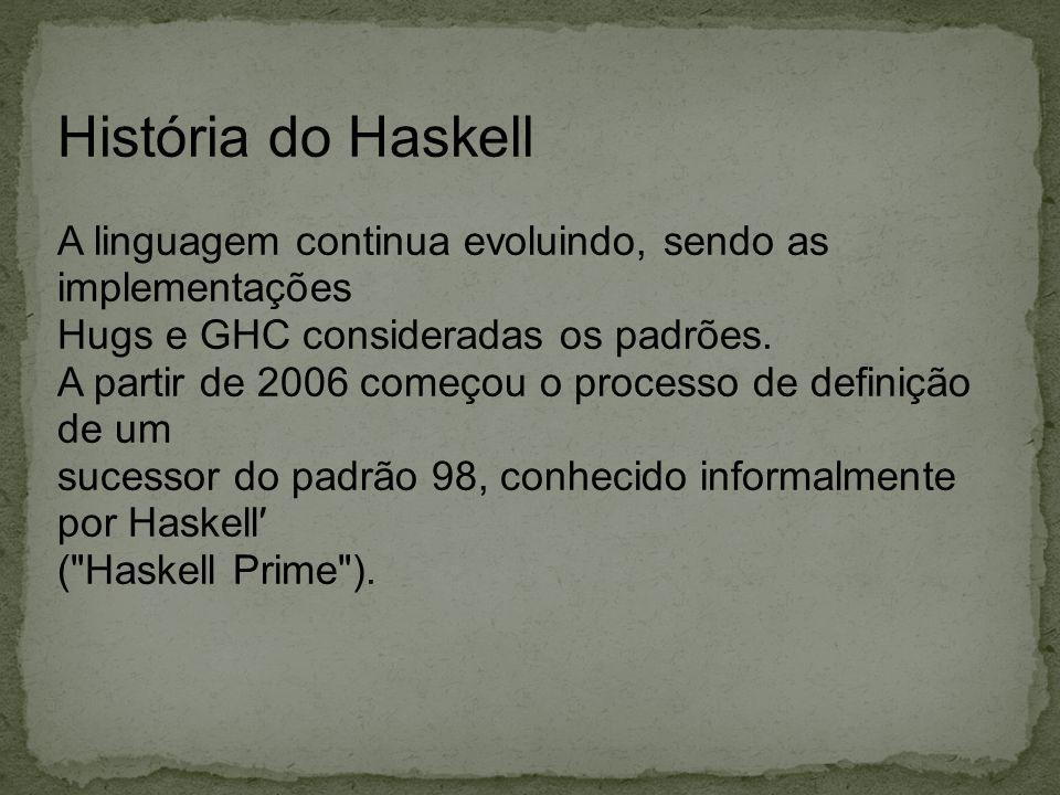 História do Haskell A linguagem continua evoluindo, sendo as implementações. Hugs e GHC consideradas os padrões.