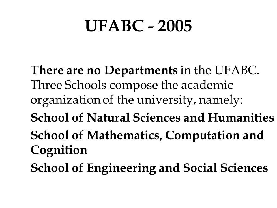UFABC - 2005 There are no Departments in the UFABC. Three Schools compose the academic organization of the university, namely: