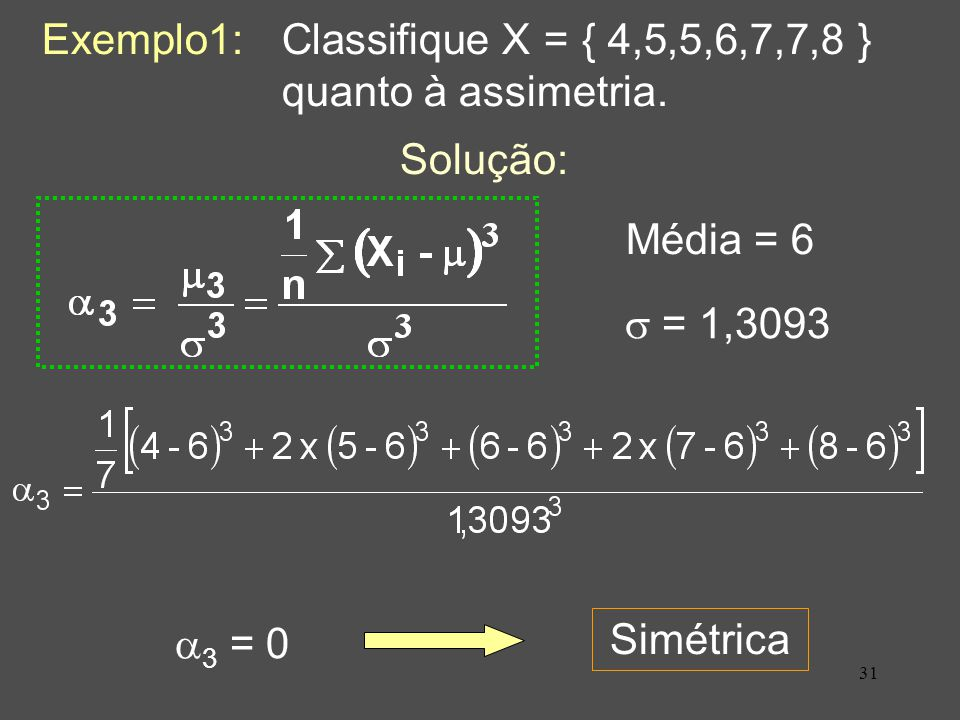 Exemplo1: Classifique X = { 4,5,5,6,7,7,8 } quanto à assimetria.
