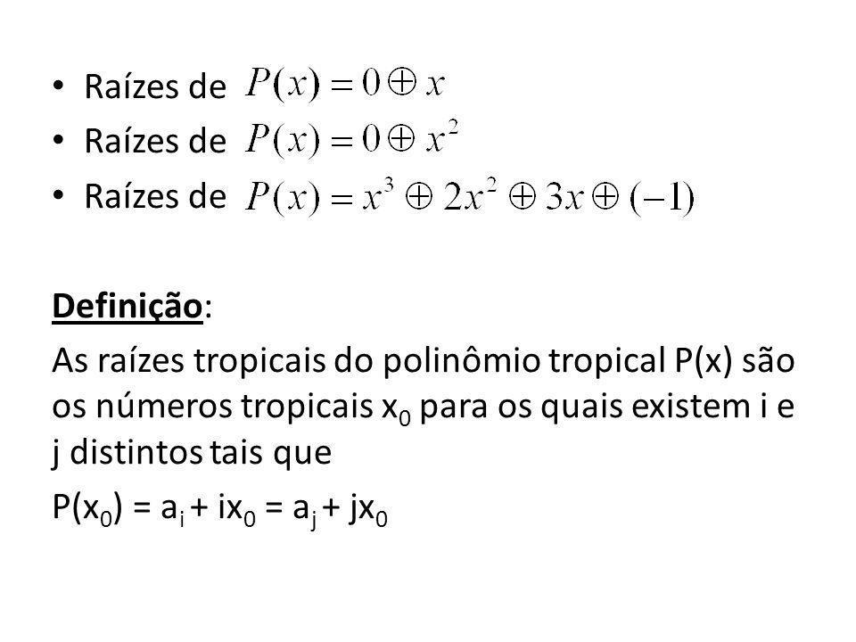 Raízes de Definição: As raízes tropicais do polinômio tropical P(x) são os números tropicais x0 para os quais existem i e j distintos tais que.