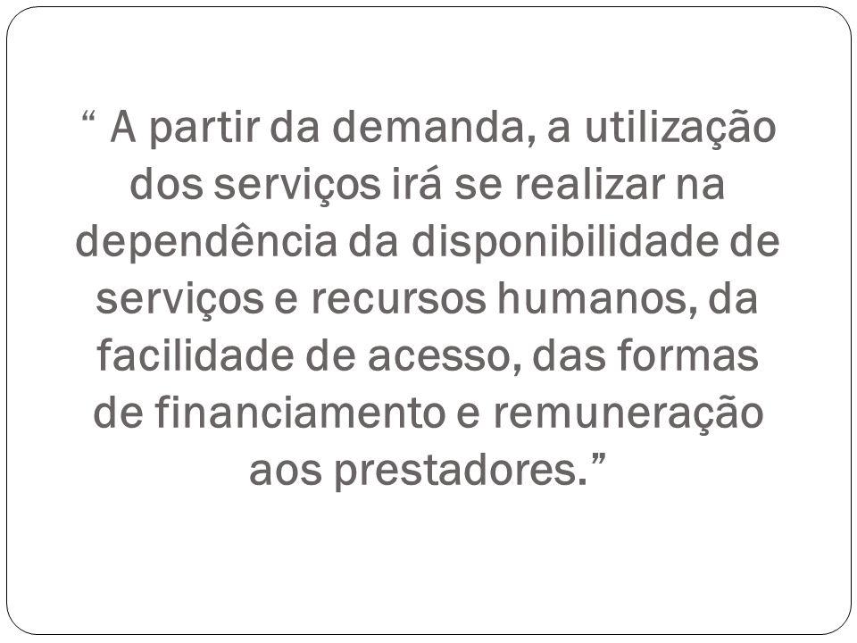A partir da demanda, a utilização dos serviços irá se realizar na dependência da disponibilidade de serviços e recursos humanos, da facilidade de acesso, das formas de financiamento e remuneração aos prestadores.