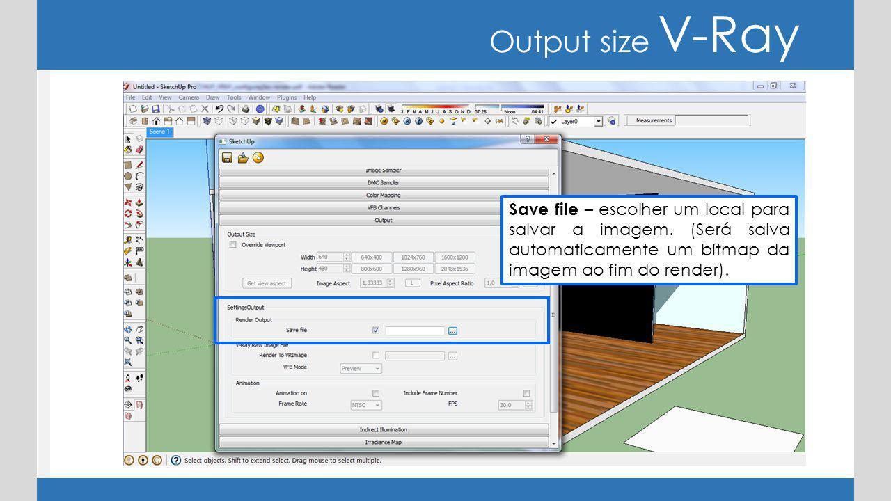 Output size V-Ray Save file – escolher um local para salvar a imagem.