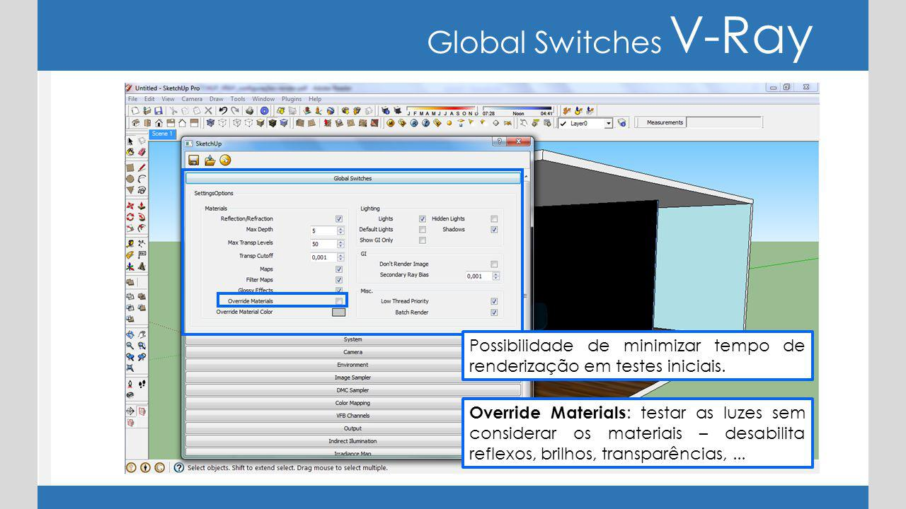 Global Switches V-Ray Possibilidade de minimizar tempo de renderização em testes iniciais.